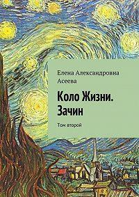 Елена Асеева - Коло Жизни. Зачин. Том второй