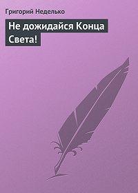 Григорий Неделько - Не дожидайся Конца Света!