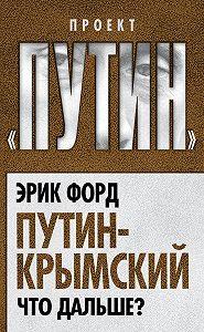 Эрик Форд -Путин-Крымский. Что дальше?