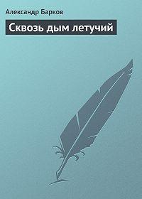 Александр Барков -Сквозь дым летучий
