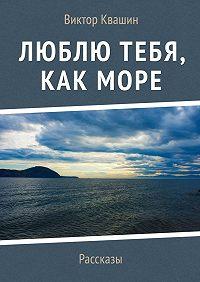 Виктор Квашин -Люблю тебя, как Море. Рассказы