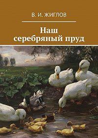 В. Жиглов - Наш серебряныйпруд