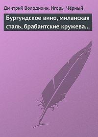 Игорь  Чёрный -Бургундское вино, миланская сталь, брабантские кружева...