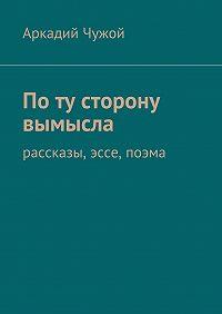 Аркадий Чужой -Поту сторону вымысла. Рассказы, эссе, поэма