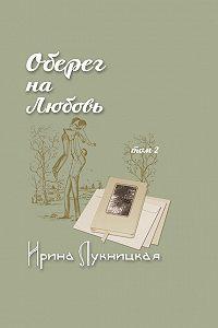 Ирина Лукницкая - Оберег на любовь. Том 2