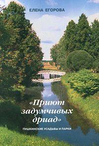 Елена Егорова -«Приют задумчивых дриад». Пушкинские усадьбы и парки