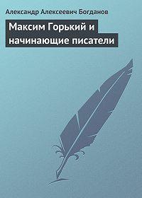 Александр Алексеевич Богданов -Максим Горький и начинающие писатели