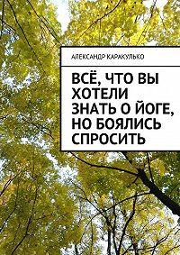Александр Каракулько - Всё, что вы хотели знать ойоге, нобоялись спросить