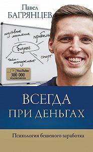 Павел Багрянцев -Всегда при деньгах. Психология бешеного заработка