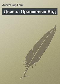 Александр Грин -Дьявол Оранжевых Вод