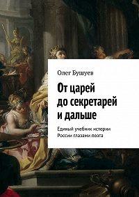 Олег Бушуев - Отцарей досекретарей и дальше. Единый учебник истории России глазами поэта