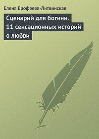 Елена Ерофеева-Литвинская -Сценарий для богини. 11 сенсационных историй о любви