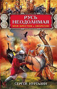 Сергей Нуртазин -Русь неодолимая. Меж крестом и оберегом