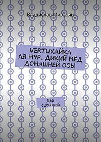 Владислав Мирзоян -Vertuхайка лямур. Дикий мёд домашнейосы. Два сценария