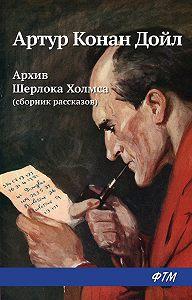 Артур Конан Дойл -Архив Шерлока Холмса (сборник)