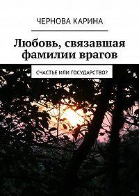Чернова Карина -Любовь, связавшая фамилии врагов. Счастье или государство?