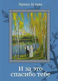 Ирина Лунева - Изаэто спасиботебе