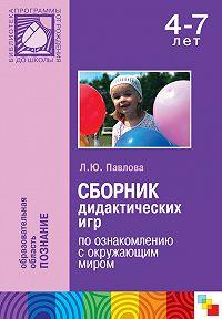 Л. Ю. Павлова -Сборник дидактических игр по ознакомлению с окружающим миром. Для работы с детьми 4-7 лет