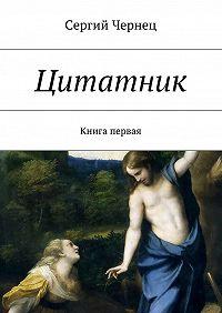 Сергий Чернец -Цитатник. Книга первая