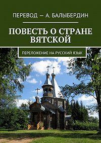 Александр Балыбердин -Повесть о стране Вятской. Переложение нарусскийязык