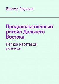 Виктор Ерукаев -Продовольственный ритейл Дальнего Востока. Регион несетевой розницы