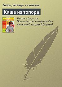 Эпосы, легенды и сказания - Каша из топора