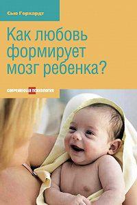 Сью Герхардт -Как любовь формирует мозг ребенка?