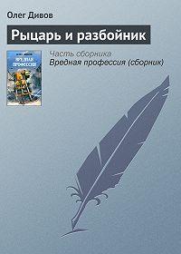 Олег Дивов - Рыцарь и разбойник