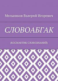 Валерий Мельников -СЛОВОАБГАК. (КОСМАКТИК СЛОВОЗНАНИЙ)