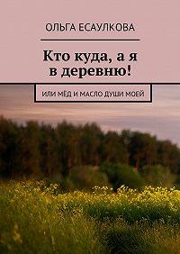 Ольга Есаулкова -Кто куда, ая вдеревню! или Мёд имасло душимоей