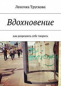Елена Трускова -Вдохновение. как разрешить себе творить