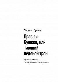 Сергей Юрчик -Прав ли Бушков, или Тающий ледяной трон. Художественно-историческое исследование