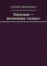 Сергей Пилипенко - Эпсилон– величина «плюс»