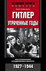 Эрнст Ганфштенгль -Гитлер. Утраченные годы. Воспоминания сподвижника фюрера. 1927-1944