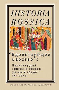 Михаил Кром -«Вдовствующее царство». Политический кризис в России 30-40-х годов XVI века