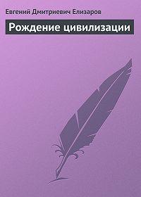 Евгений Елизаров -Рождение цивилизации