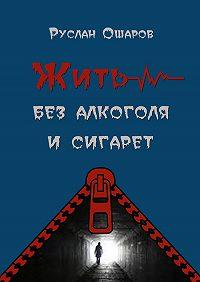 Руслан Ошаров -Жить без алкоголя исигарет. Я допивался добелой горячки, акурил более 20лет