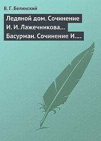 В. Г. Белинский -Ледяной дом. Сочинение И. И. Лажечникова… Басурман. Сочинение И. Лажечникова