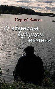 Сергей Власов -О светлом будущем мечтая (Сборник)