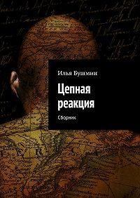 Илья Бушмин -Цепная реакция. Сборник