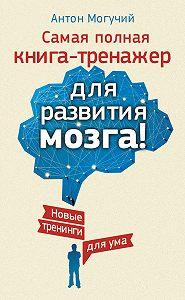 Антон Могучий - Самая полная книга-тренажер для развития мозга! Новые тренинги для ума