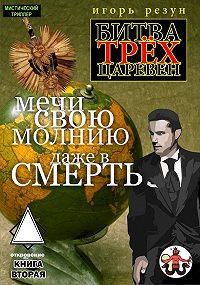 Игорь Резун -Мечи свою молнию даже в смерть