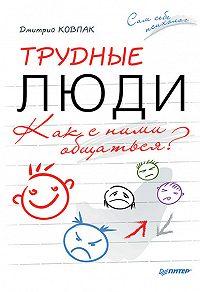Дмитрий Ковпак -Трудные люди. Как с ними общаться?