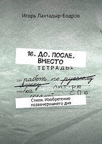 Игорь Лахтадыр-Бодров -16. До. После. Вместо. Стихи. Изобретение позавчерашнегодня
