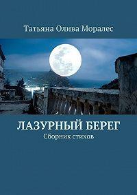 Татьяна Олива Моралес - Лазурный берег. Сборник стихов