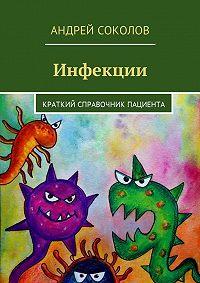 Андрей Соколов -Инфекции. Краткий справочник пациента