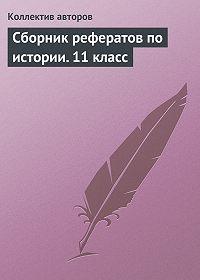 Коллектив Авторов -Сборник рефератов по истории. 11 класс