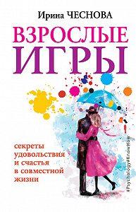 Ирина Чеснова -Взрослые игры. Секреты удовольствия и счастья в совместной жизни