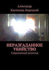 Александр Кваченюк-Борецкий -Неразгаданное убийство. Современный детектив