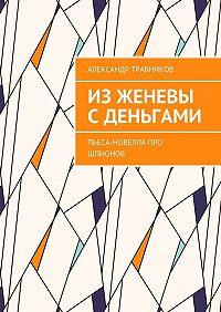 Александр Травников -ИзЖеневы сденьгами. Пьеса-новелла про шпионов